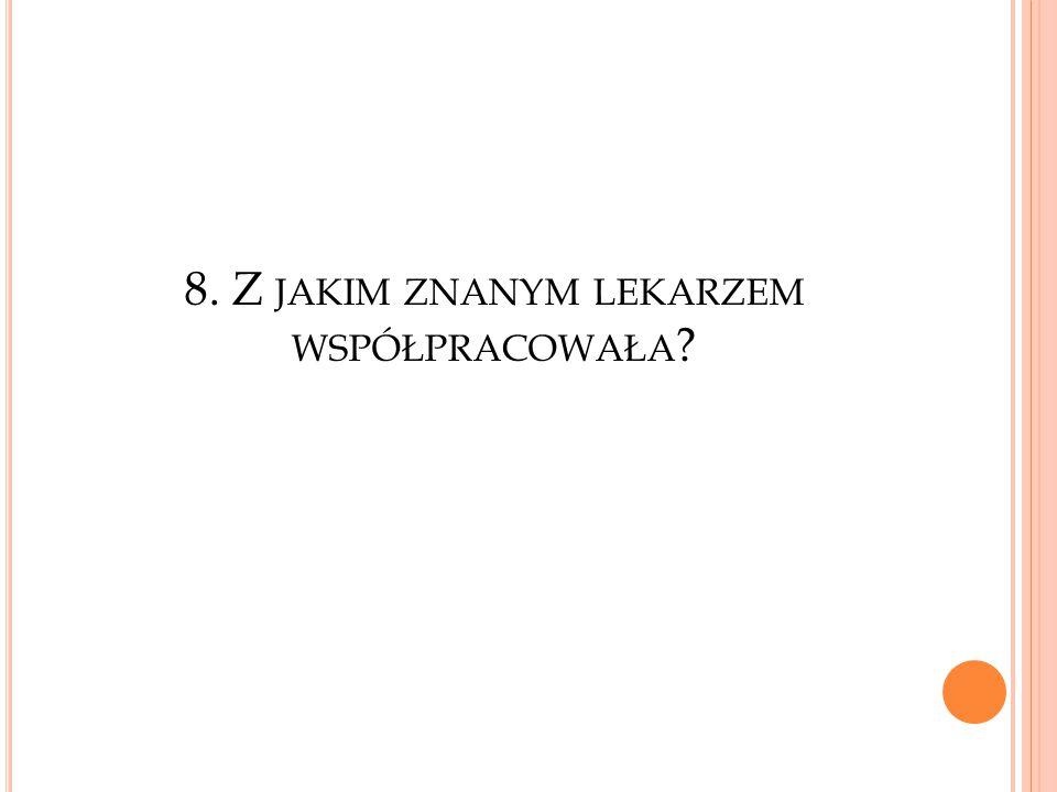 8. Z jakim znanym lekarzem współpracowała