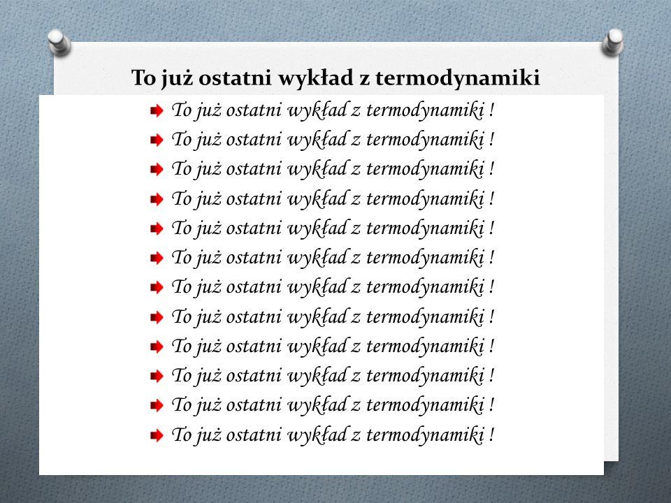 To już ostatni wykład z termodynamiki technicznj i chemicznej!