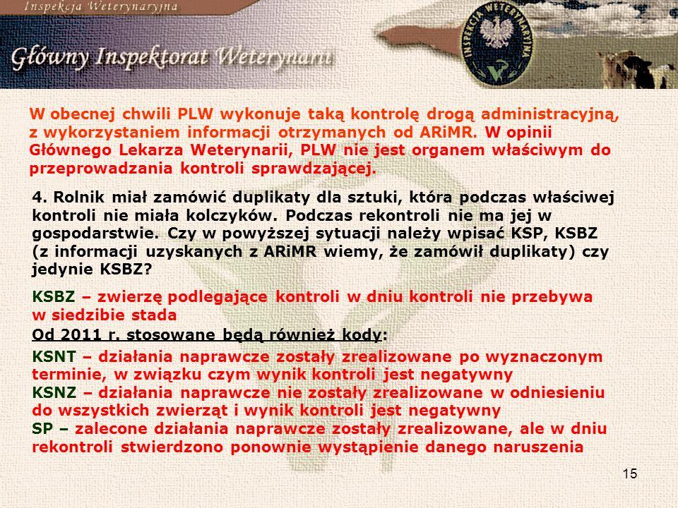 W obecnej chwili PLW wykonuje taką kontrolę drogą administracyjną, z wykorzystaniem informacji otrzymanych od ARiMR. W opinii Głównego Lekarza Weterynarii, PLW nie jest organem właściwym do przeprowadzania kontroli sprawdzającej.