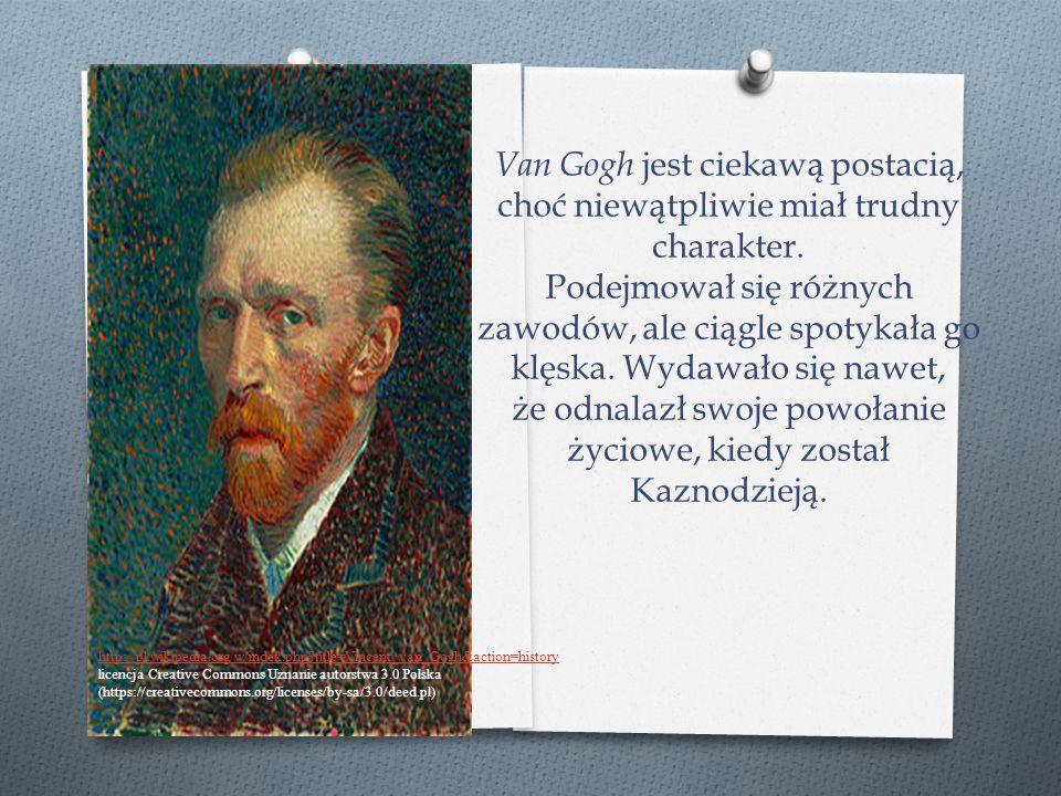 Van Gogh jest ciekawą postacią, choć niewątpliwie miał trudny charakter. Podejmował się różnych zawodów, ale ciągle spotykała go klęska. Wydawało się nawet, że odnalazł swoje powołanie życiowe, kiedy został
