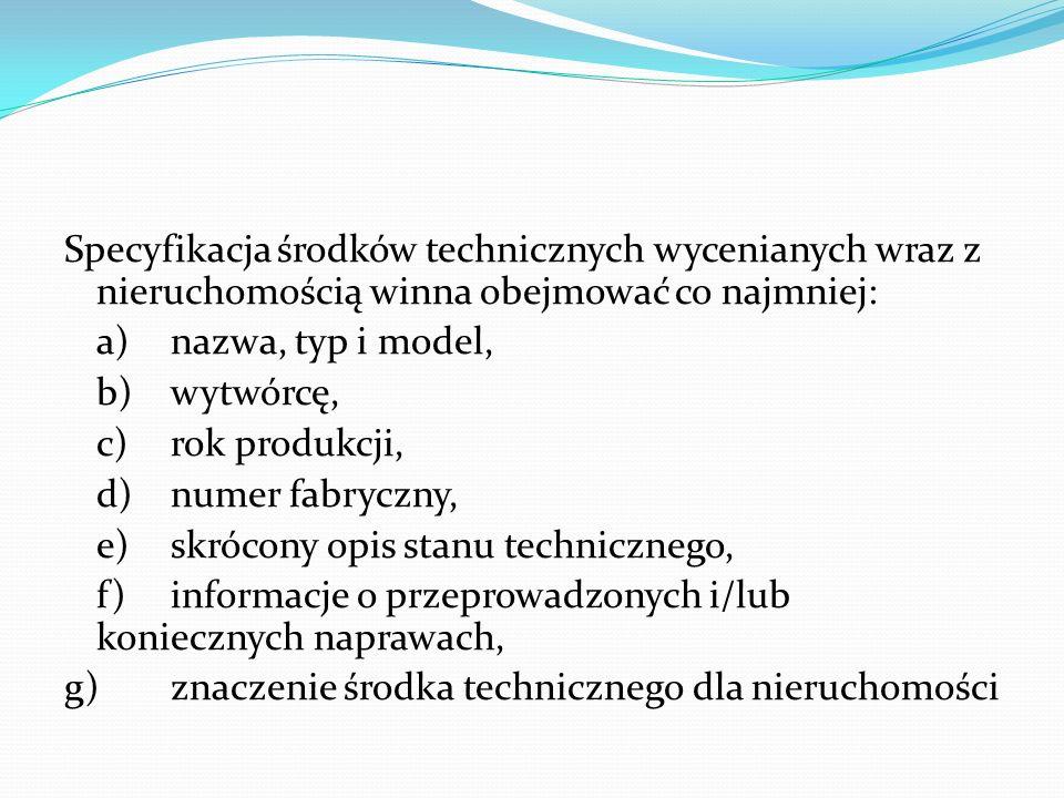 Specyfikacja środków technicznych wycenianych wraz z nieruchomością winna obejmować co najmniej: a) nazwa, typ i model, b) wytwórcę, c) rok produkcji, d) numer fabryczny, e) skrócony opis stanu technicznego, f) informacje o przeprowadzonych i/lub koniecznych naprawach, g) znaczenie środka technicznego dla nieruchomości