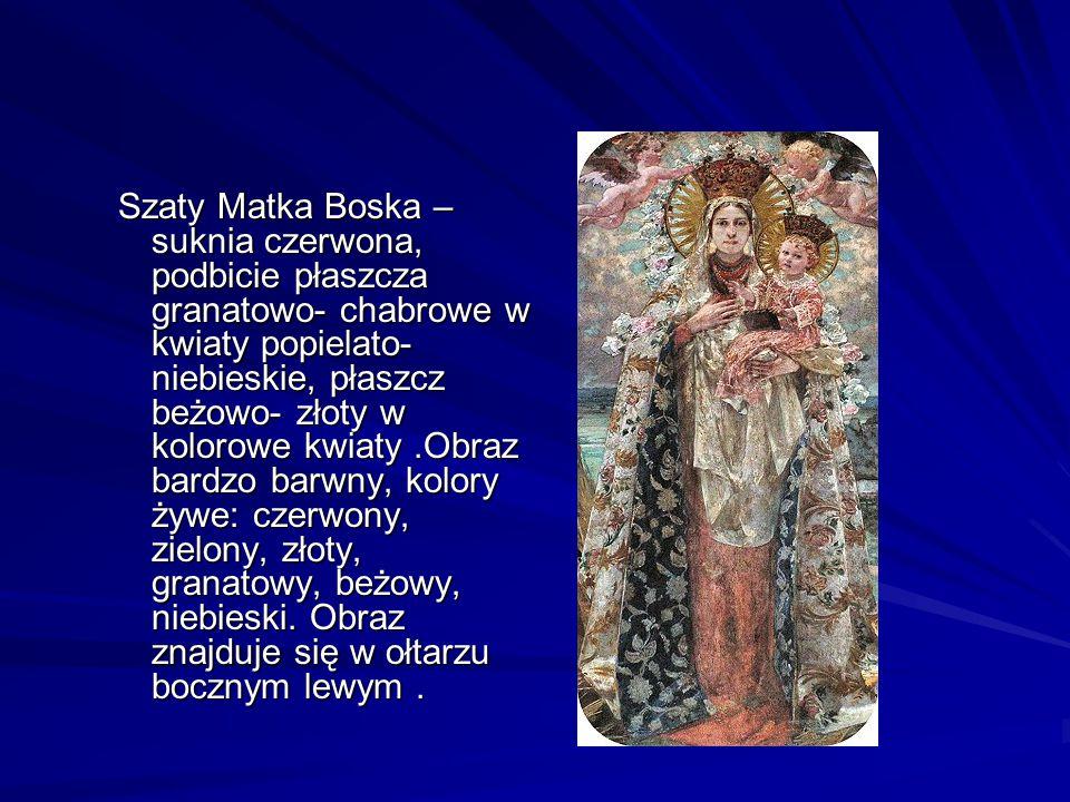 Szaty Matka Boska – suknia czerwona, podbicie płaszcza granatowo- chabrowe w kwiaty popielato- niebieskie, płaszcz beżowo- złoty w kolorowe kwiaty .Obraz bardzo barwny, kolory żywe: czerwony, zielony, złoty, granatowy, beżowy, niebieski.