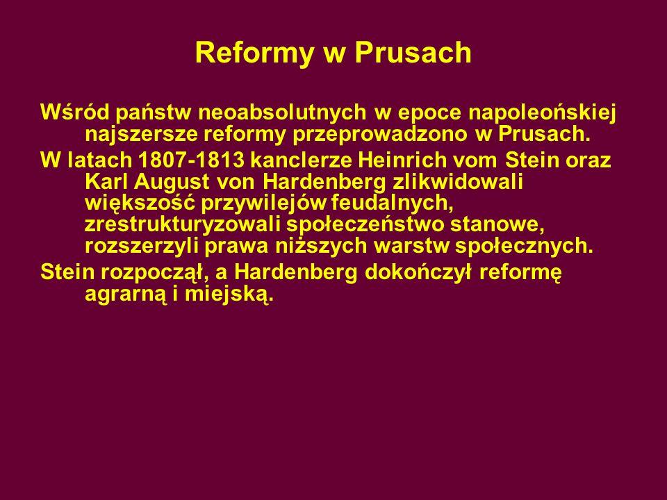 Reformy w Prusach Wśród państw neoabsolutnych w epoce napoleońskiej najszersze reformy przeprowadzono w Prusach.
