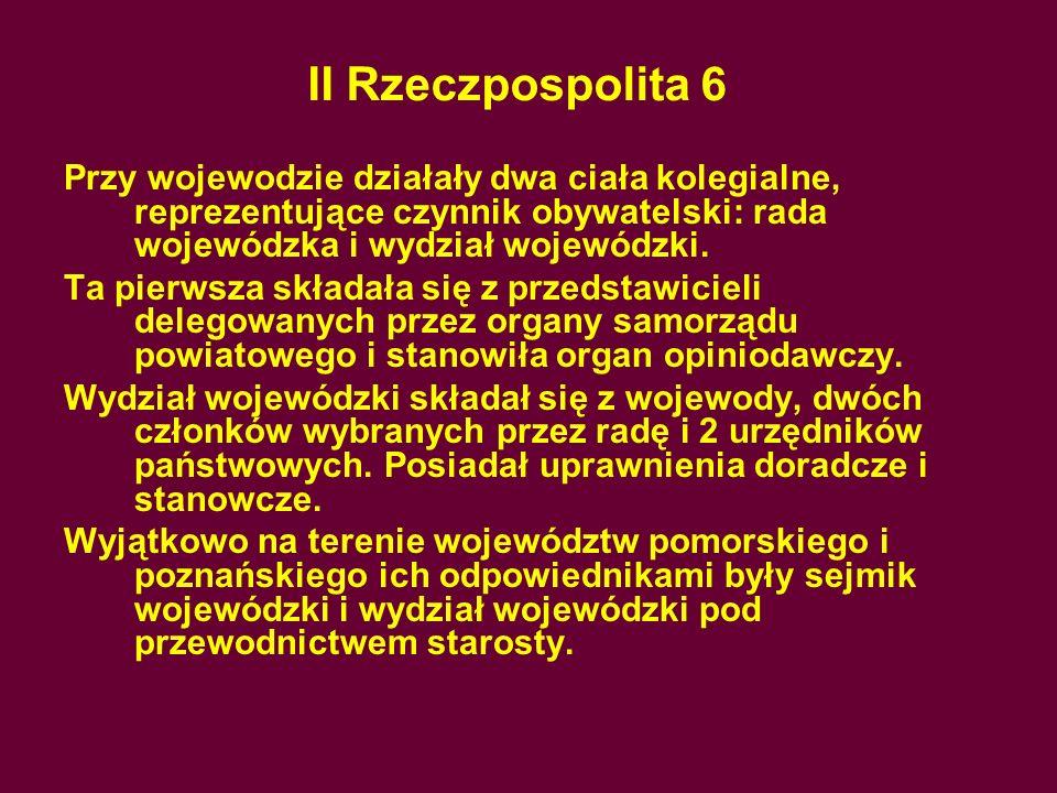 II Rzeczpospolita 6Przy wojewodzie działały dwa ciała kolegialne, reprezentujące czynnik obywatelski: rada wojewódzka i wydział wojewódzki.