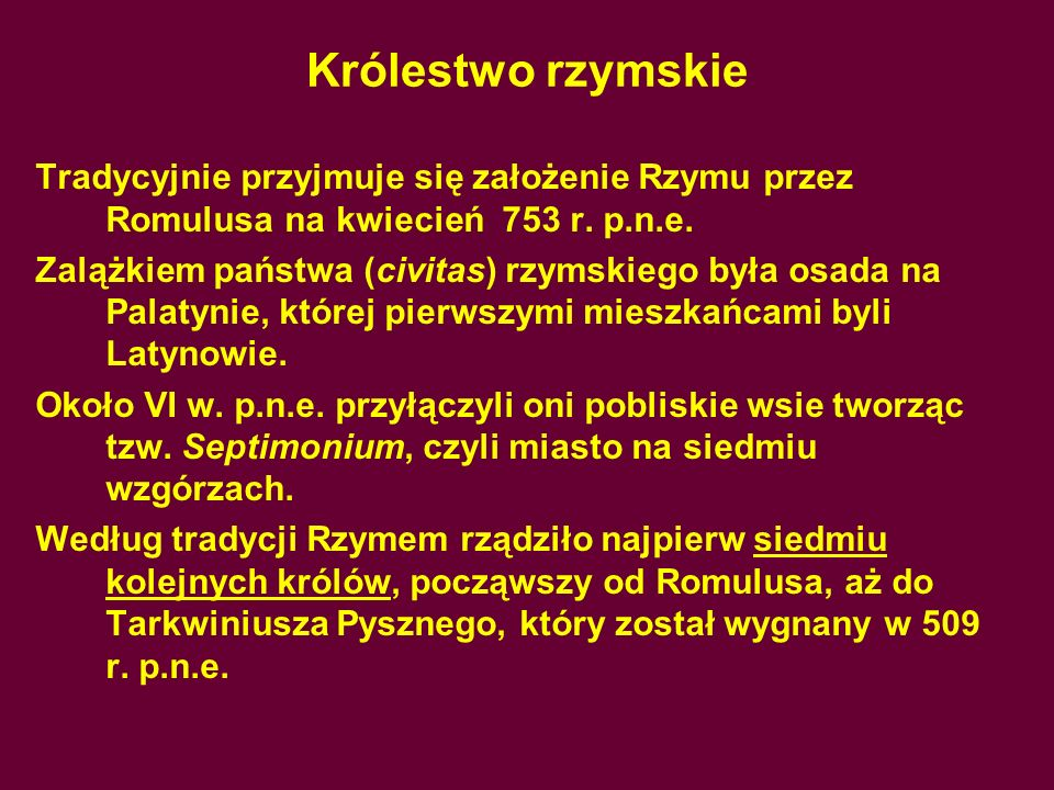 Królestwo rzymskie Tradycyjnie przyjmuje się założenie Rzymu przez Romulusa na kwiecień 753 r. p.n.e.