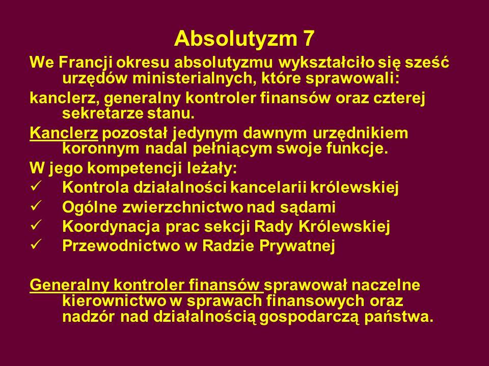 Absolutyzm 7We Francji okresu absolutyzmu wykształciło się sześć urzędów ministerialnych, które sprawowali: