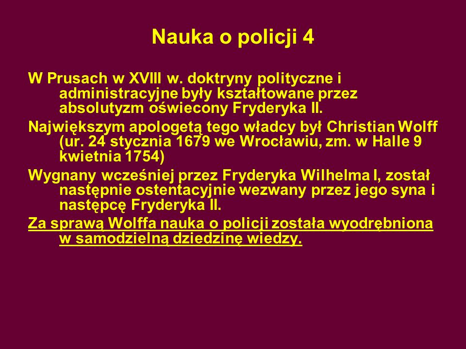 Nauka o policji 4W Prusach w XVIII w. doktryny polityczne i administracyjne były kształtowane przez absolutyzm oświecony Fryderyka II.