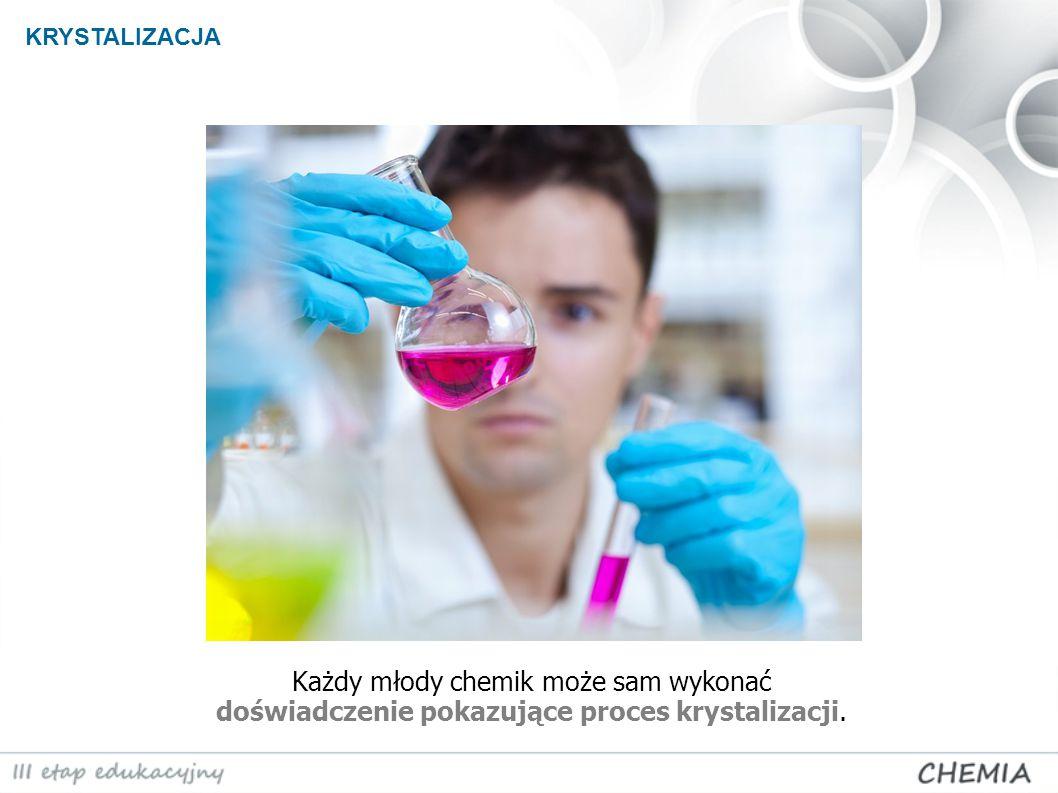 KRYSTALIZACJA Każdy młody chemik może sam wykonać doświadczenie pokazujące proces krystalizacji.