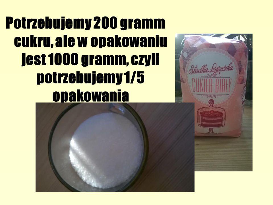 Potrzebujemy 200 gramm cukru, ale w opakowaniu jest 1000 gramm, czyli potrzebujemy 1/5 opakowania