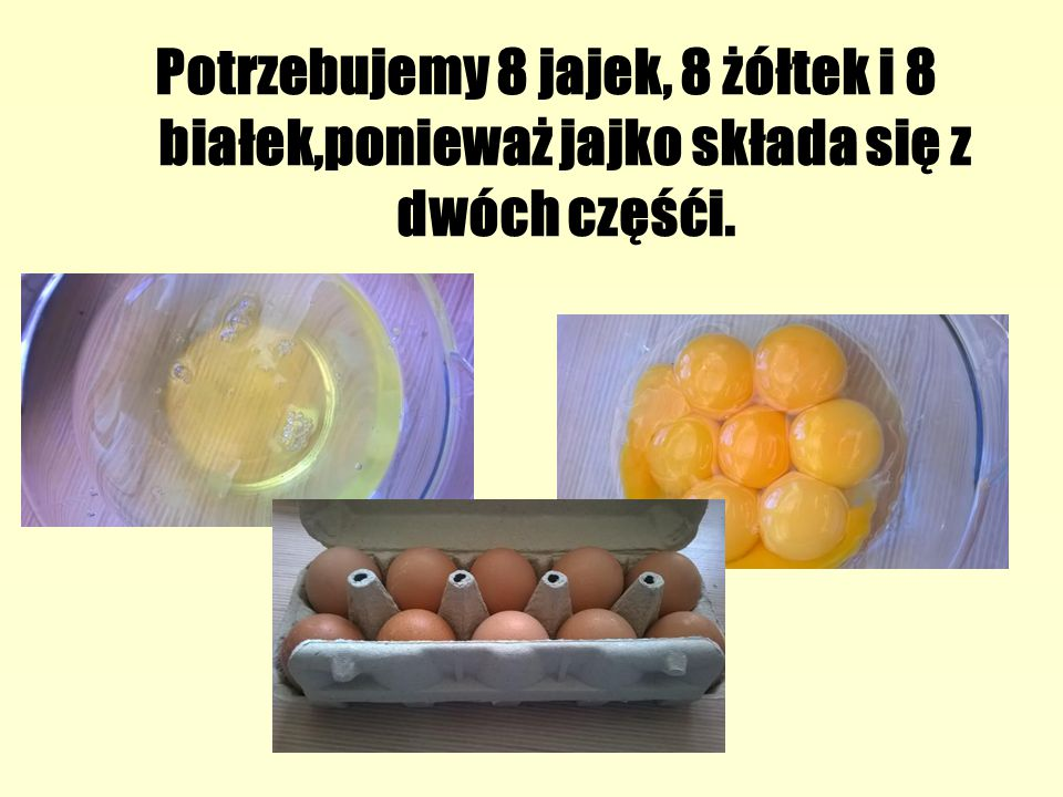 Potrzebujemy 8 jajek, 8 żółtek i 8 białek,ponieważ jajko składa się z dwóch częśći.