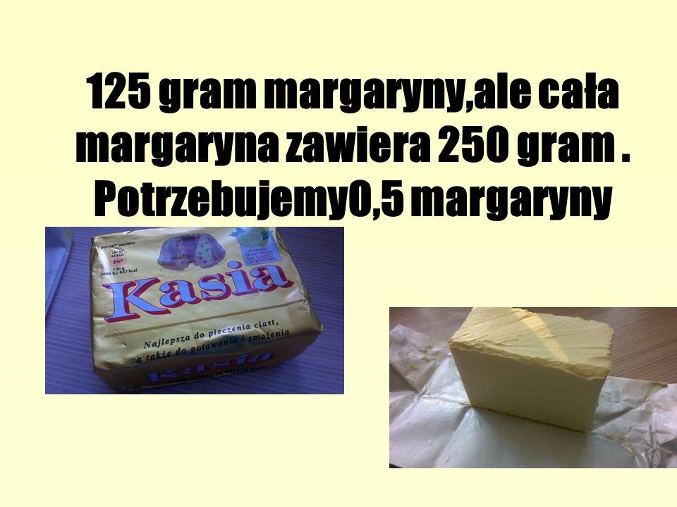 125 gram margaryny,ale cała margaryna zawiera 250 gram