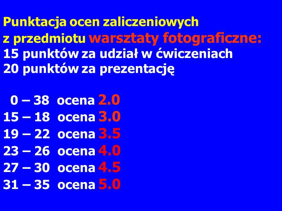 Punktacja ocen zaliczeniowych z przedmiotu warsztaty fotograficzne: 15 punktów za udział w ćwiczeniach 20 punktów za prezentację 0 – 38 ocena 2.0 15 – 18 ocena 3.0 19 – 22 ocena 3.5 23 – 26 ocena 4.0 27 – 30 ocena 4.5 31 – 35 ocena 5.0
