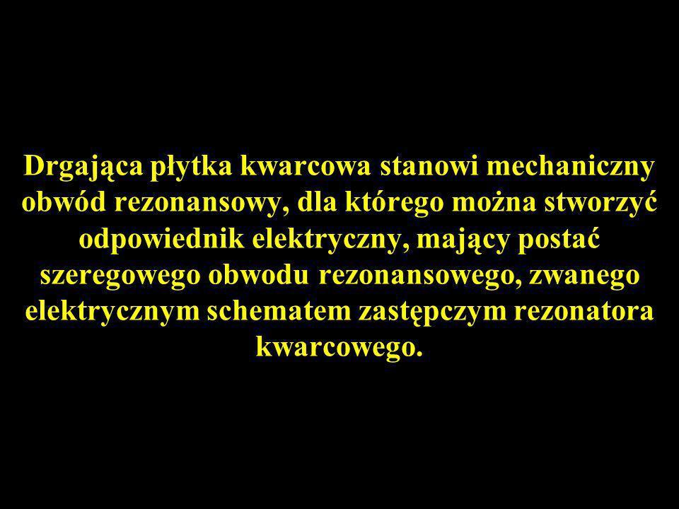 Drgająca płytka kwarcowa stanowi mechaniczny obwód rezonansowy, dla którego można stworzyć odpowiednik elektryczny, mający postać szeregowego obwodu rezonansowego, zwanego elektrycznym schematem zastępczym rezonatora kwarcowego.