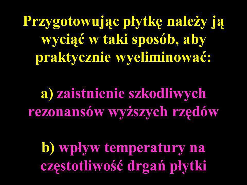 Przygotowując płytkę należy ją wyciąć w taki sposób, aby praktycznie wyeliminować: a) zaistnienie szkodliwych rezonansów wyższych rzędów b) wpływ temperatury na częstotliwość drgań płytki