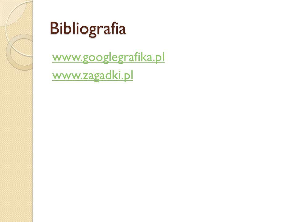 Bibliografia www.googlegrafika.pl www.zagadki.pl