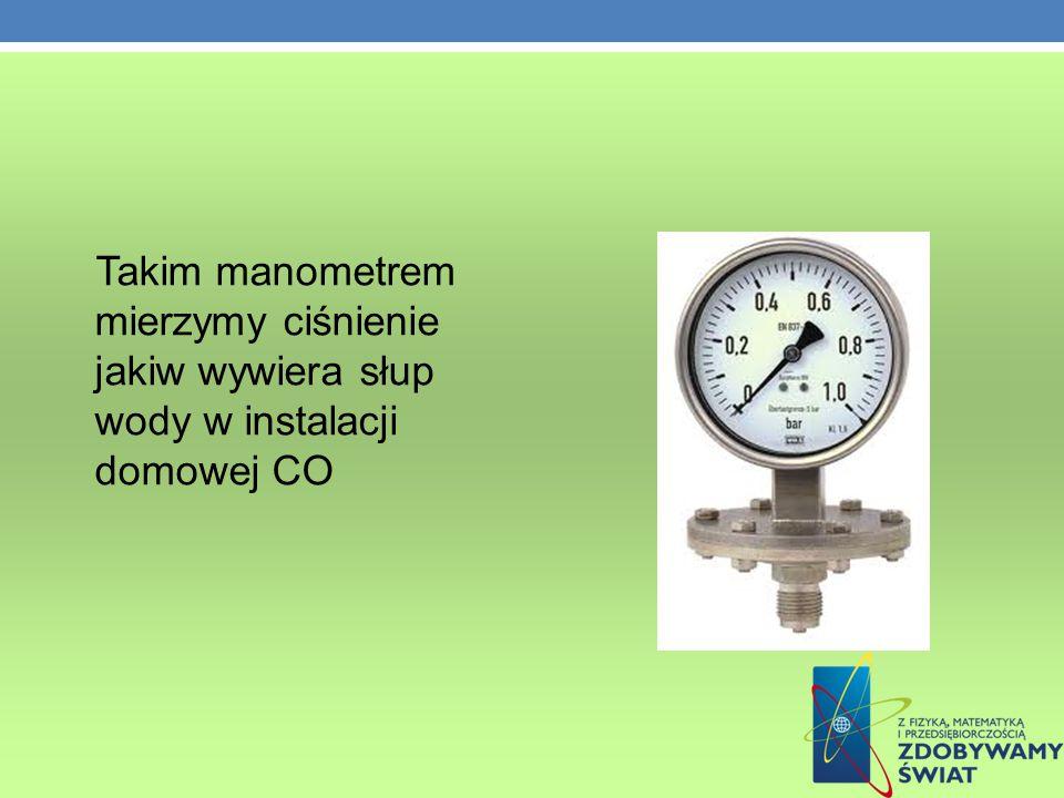 Takim manometrem mierzymy ciśnienie jakiw wywiera słup wody w instalacji domowej CO