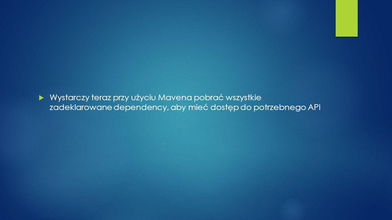 Wystarczy teraz przy użyciu Mavena pobrać wszystkie zadeklarowane dependency, aby mieć dostęp do potrzebnego API
