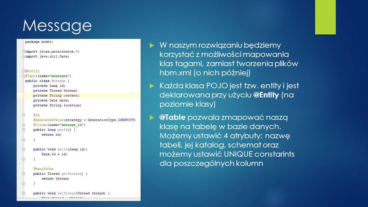 Message W naszym rozwiązaniu będziemy korzystać z możliwości mapowania klas tagami, zamiast tworzenia plików hbm.xml (o nich później)