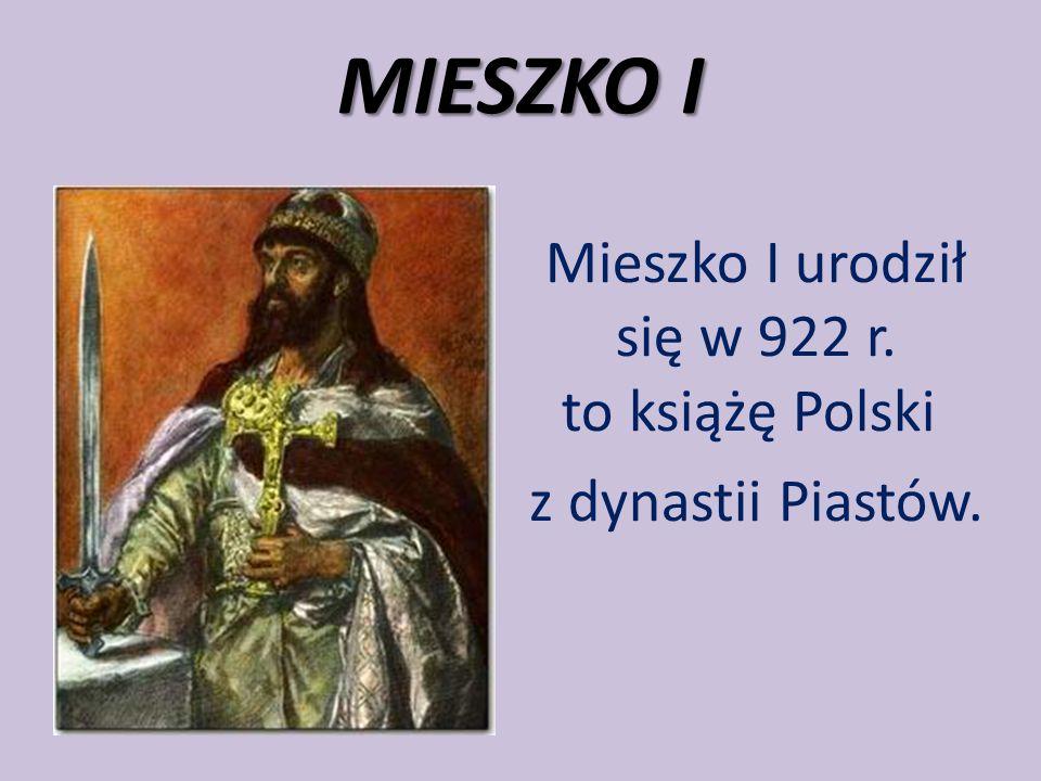Mieszko I urodził się w 922 r. to książę Polski z dynastii Piastów.