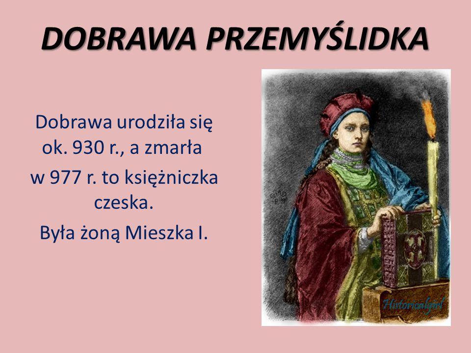 DOBRAWA PRZEMYŚLIDKA Dobrawa urodziła się ok. 930 r., a zmarła