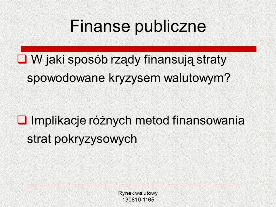 Finanse publiczne W jaki sposób rządy finansują straty spowodowane kryzysem walutowym Implikacje różnych metod finansowania strat pokryzysowych.