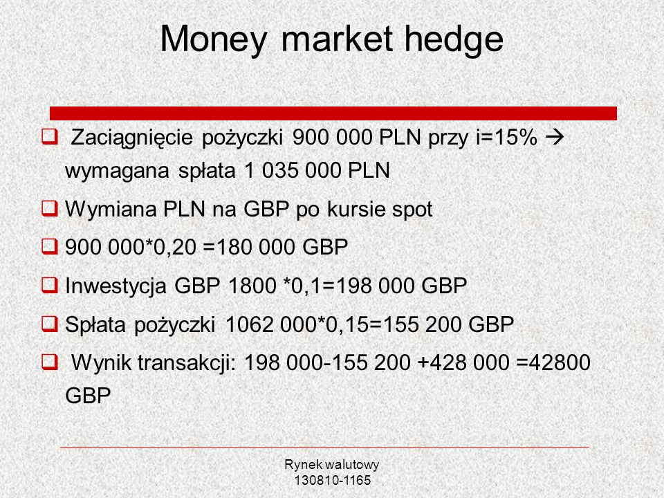 Money market hedge Zaciągnięcie pożyczki 900 000 PLN przy i=15%  wymagana spłata 1 035 000 PLN. Wymiana PLN na GBP po kursie spot.
