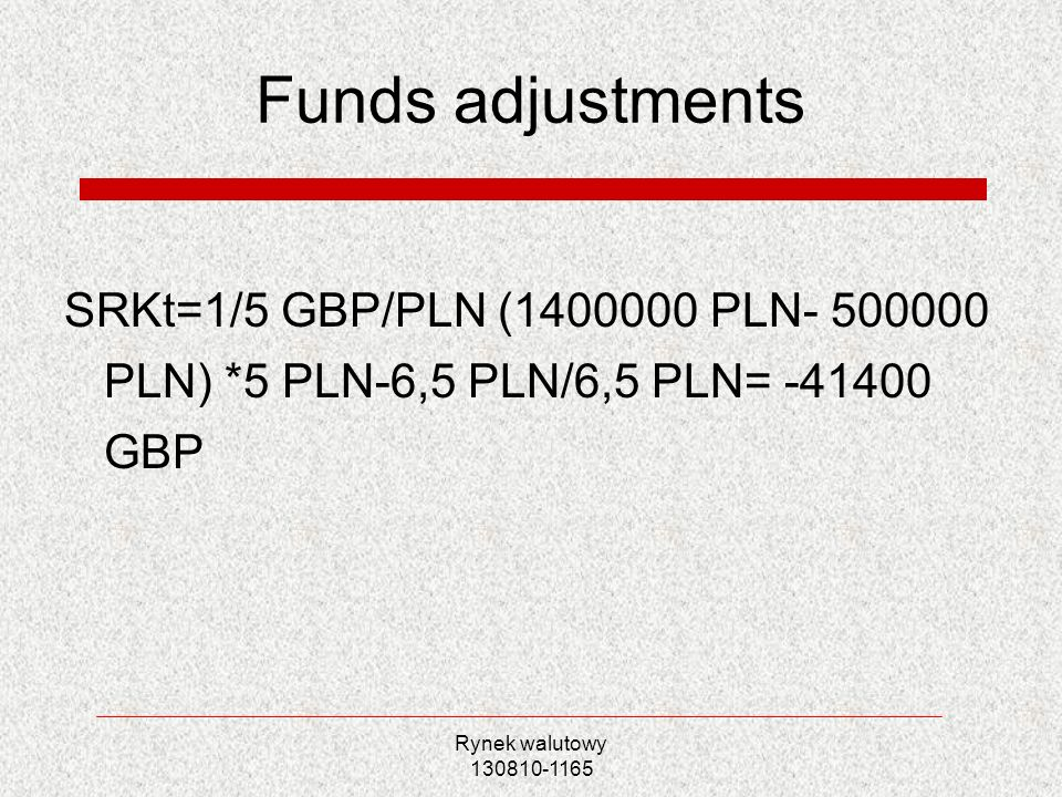 Funds adjustments SRKt=1/5 GBP/PLN (1400000 PLN- 500000 PLN) *5 PLN-6,5 PLN/6,5 PLN= -41400 GBP.