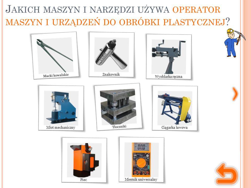 Jakich maszyn i narzędzi używa operator maszyn i urządzeń do obróbki plastycznej