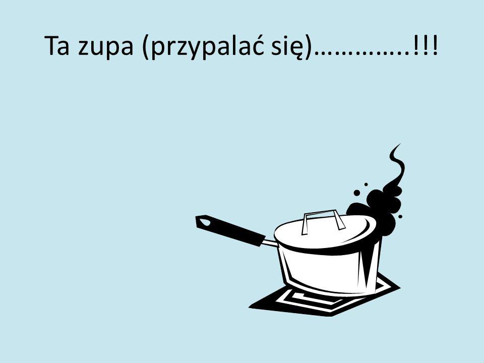 Ta zupa (przypalać się)…………..!!!