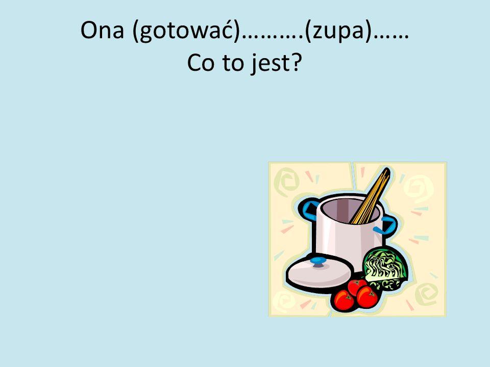 Ona (gotować)……….(zupa)…… Co to jest