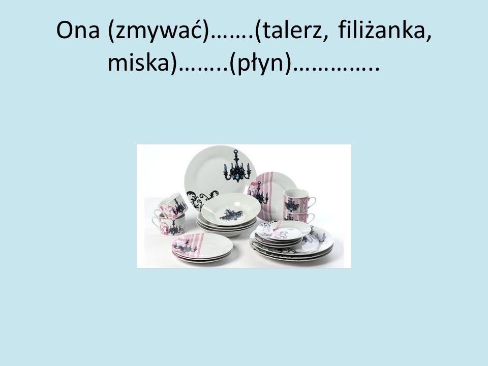 Ona (zmywać)…….(talerz, filiżanka, miska)……..(płyn)…………..