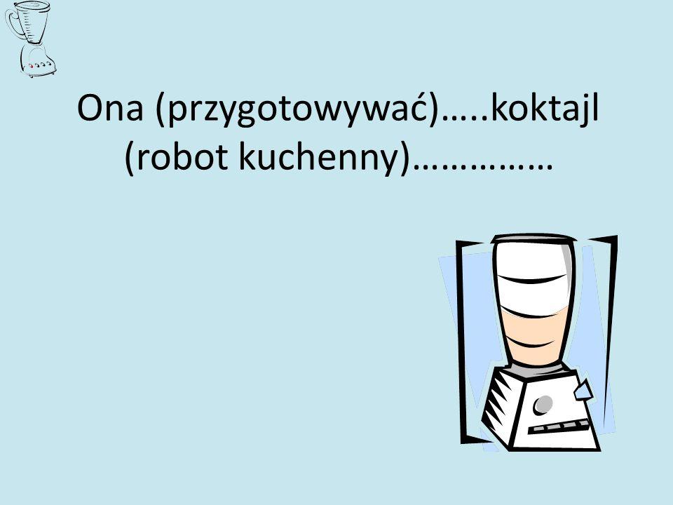 Ona (przygotowywać)…..koktajl (robot kuchenny)……………