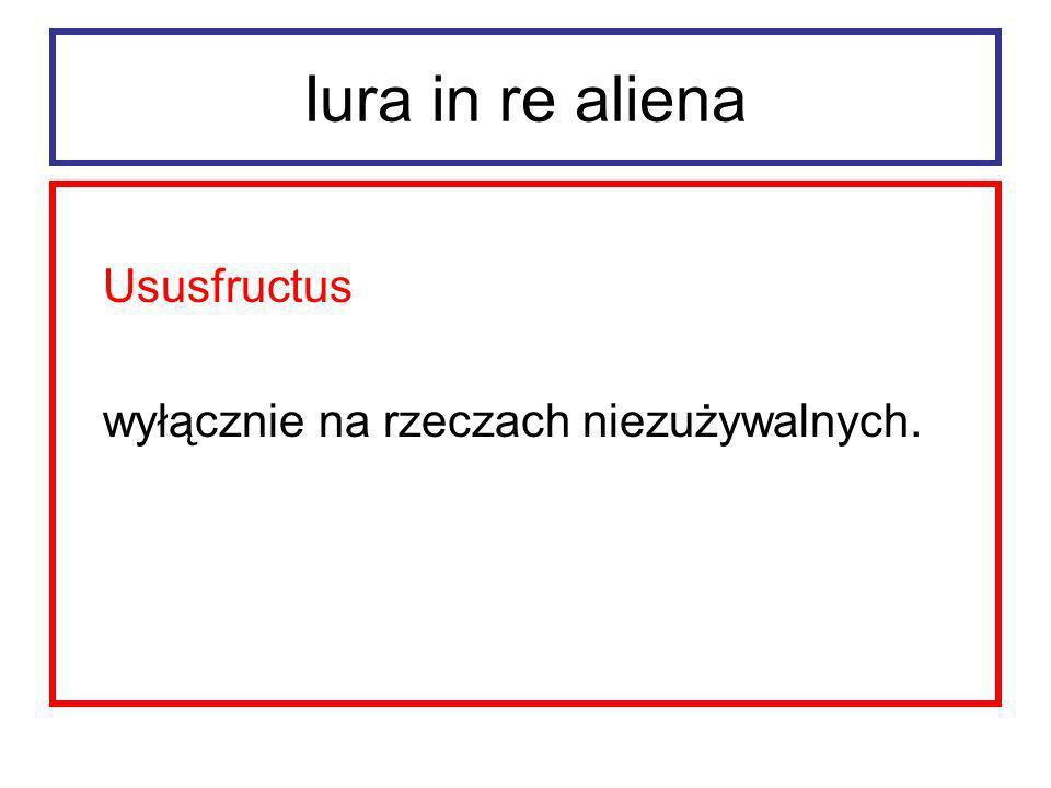 Iura in re aliena Ususfructus wyłącznie na rzeczach niezużywalnych.