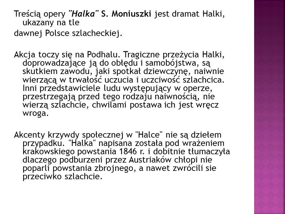 Treścią opery Halka S. Moniuszki jest dramat Halki, ukazany na tle dawnej Polsce szlacheckiej.