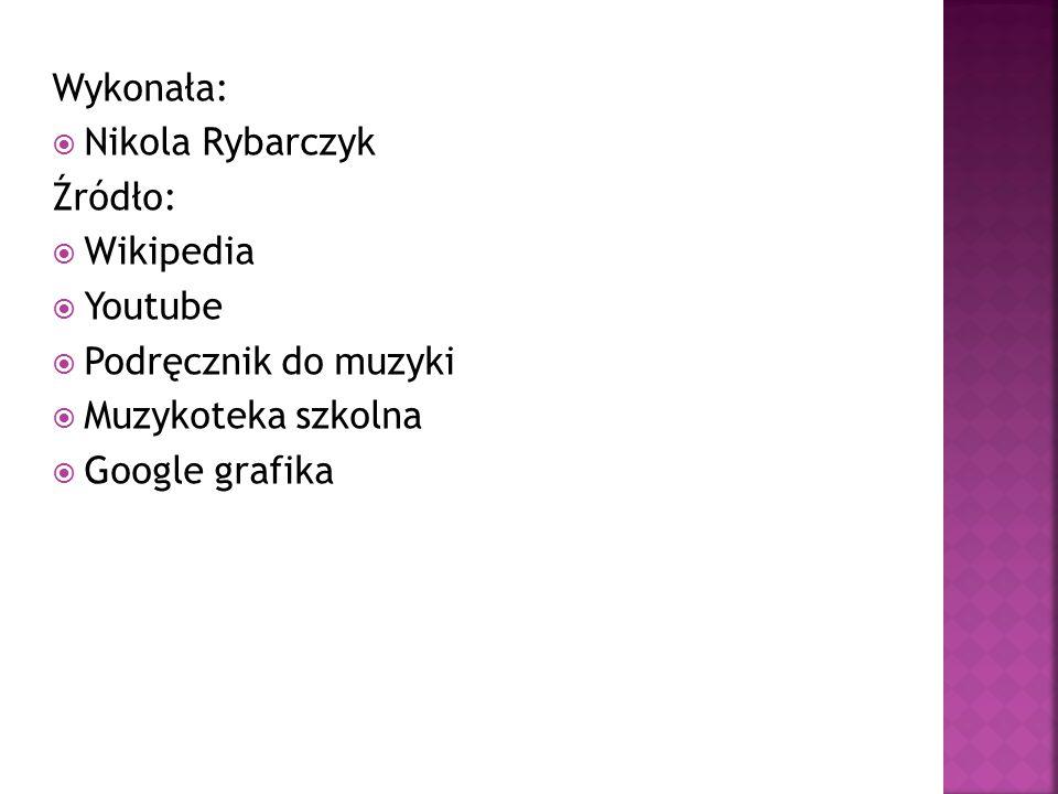 Wykonała: Nikola Rybarczyk. Źródło: Wikipedia. Youtube. Podręcznik do muzyki. Muzykoteka szkolna.