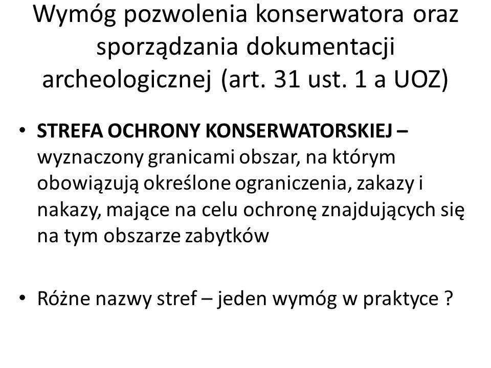 Wymóg pozwolenia konserwatora oraz sporządzania dokumentacji archeologicznej (art. 31 ust. 1 a UOZ)