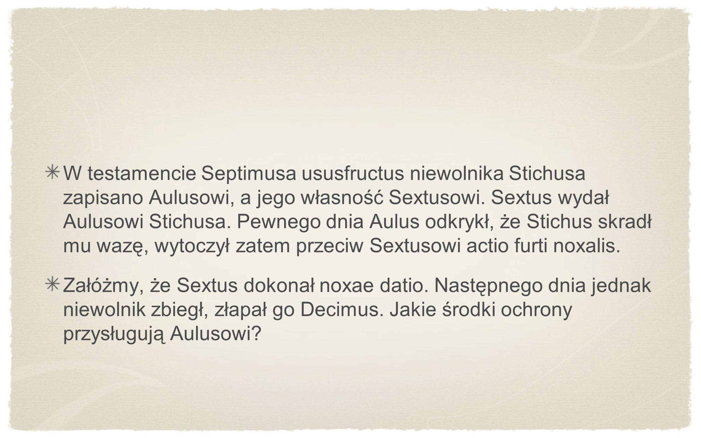 W testamencie Septimusa ususfructus niewolnika Stichusa zapisano Aulusowi, a jego własność Sextusowi. Sextus wydał Aulusowi Stichusa. Pewnego dnia Aulus odkrykł, że Stichus skradł mu wazę, wytoczył zatem przeciw Sextusowi actio furti noxalis.