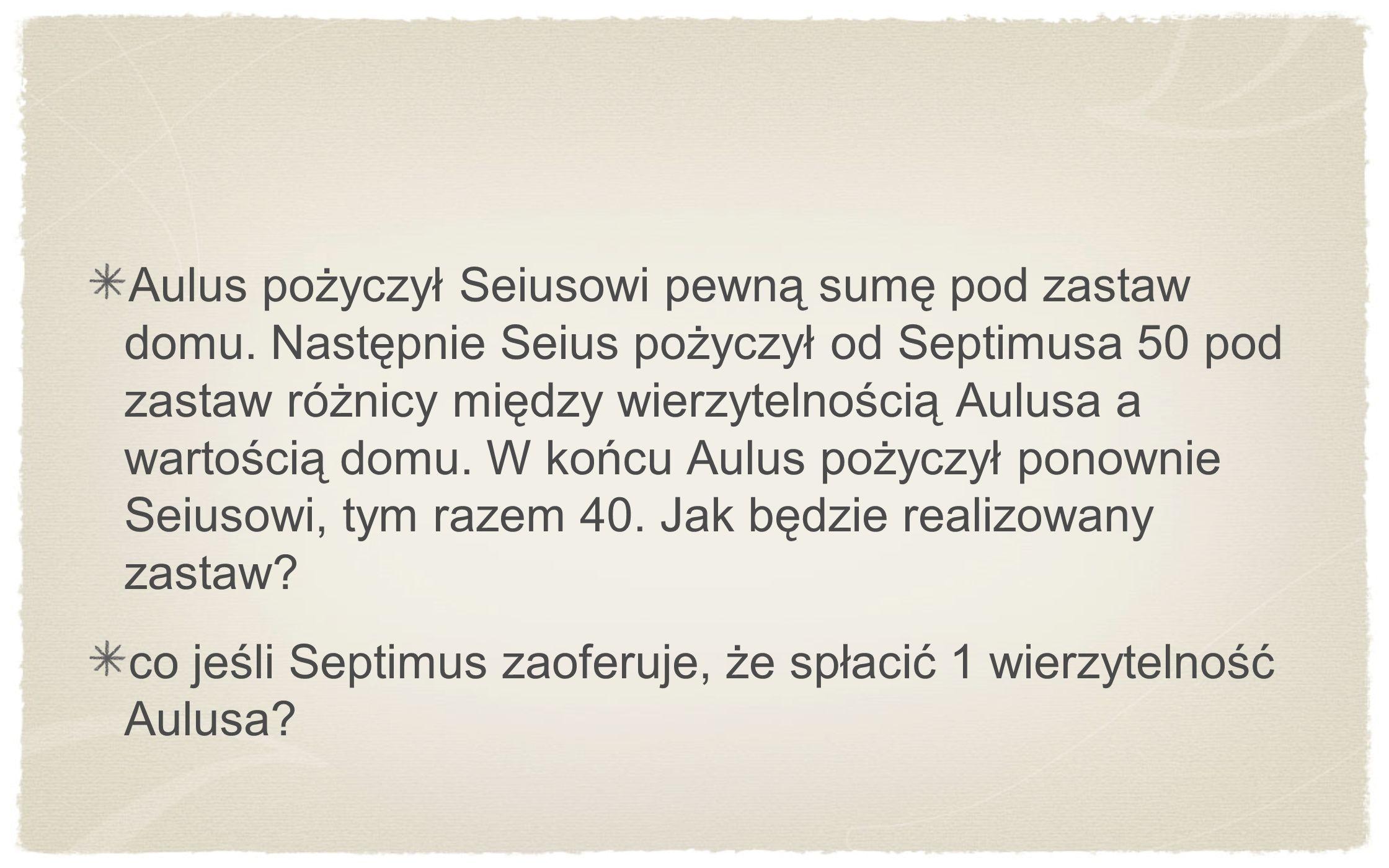 Aulus pożyczył Seiusowi pewną sumę pod zastaw domu