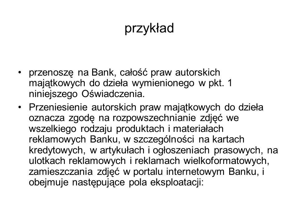 przykład przenoszę na Bank, całość praw autorskich majątkowych do dzieła wymienionego w pkt. 1 niniejszego Oświadczenia.