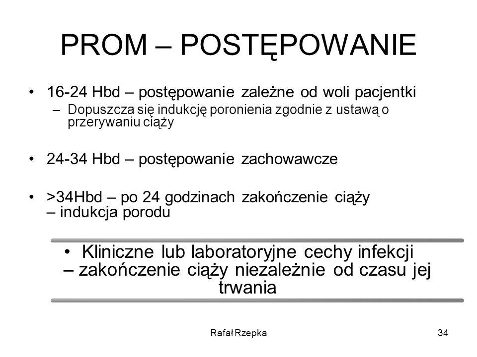 PROM – POSTĘPOWANIE 16-24 Hbd – postępowanie zależne od woli pacjentki. Dopuszcza się indukcję poronienia zgodnie z ustawą o przerywaniu ciąży.