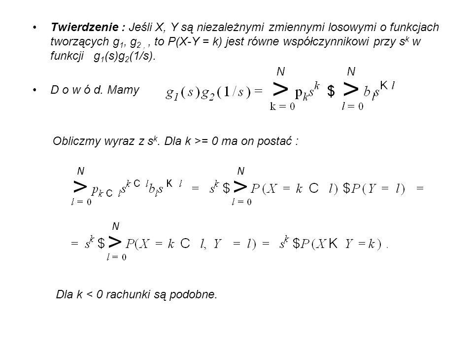 Twierdzenie : Jeśli X, Y są niezależnymi zmiennymi losowymi o funkcjach tworzących g1, g2 , , to P(X-Y = k) jest równe współczynnikowi przy sk w funkcji g1(s)g2(1/s).