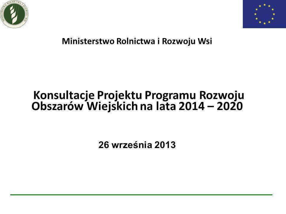 Ministerstwo Rolnictwa i Rozwoju Wsi Konsultacje Projektu Programu Rozwoju Obszarów Wiejskich na lata 2014 – 2020 26 września 2013