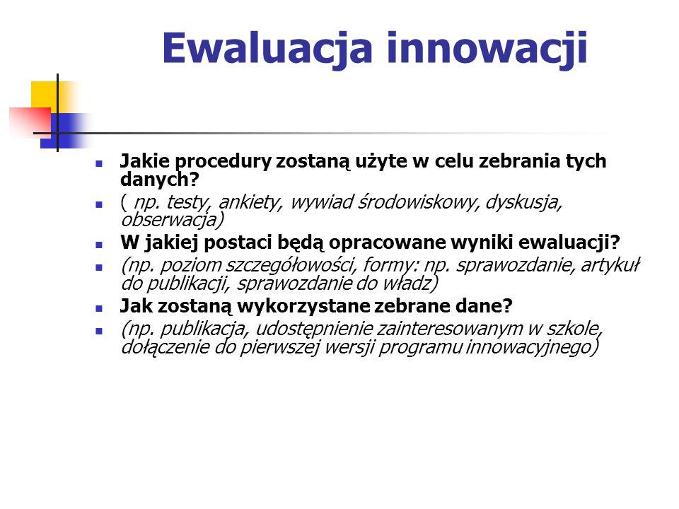 Ewaluacja innowacji Jakie procedury zostaną użyte w celu zebrania tych danych ( np. testy, ankiety, wywiad środowiskowy, dyskusja, obserwacja)