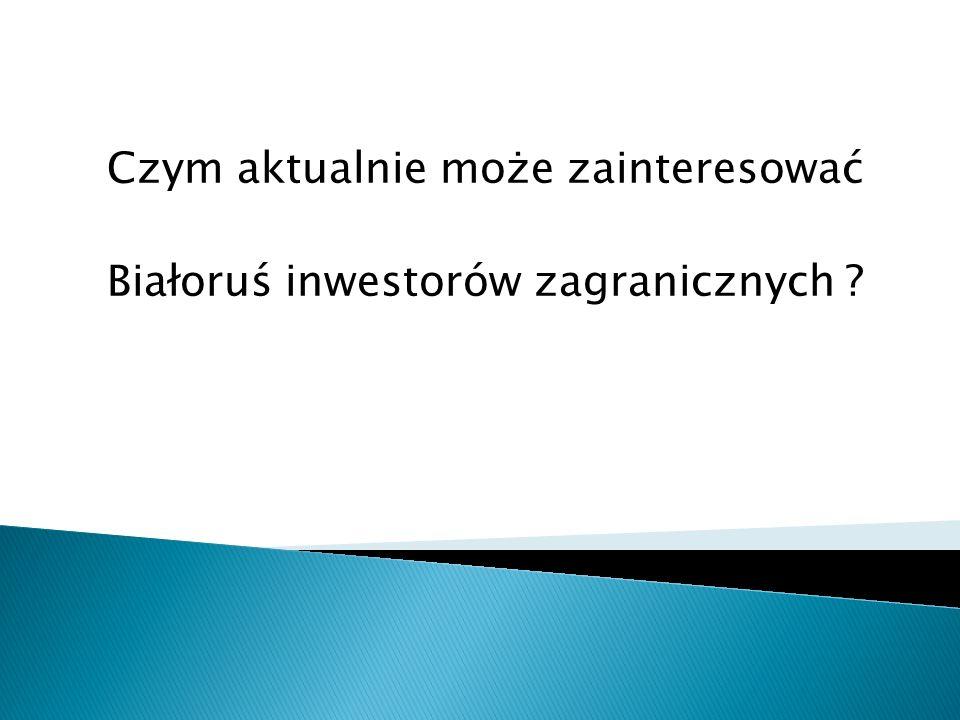 Czym aktualnie może zainteresować Białoruś inwestorów zagranicznych