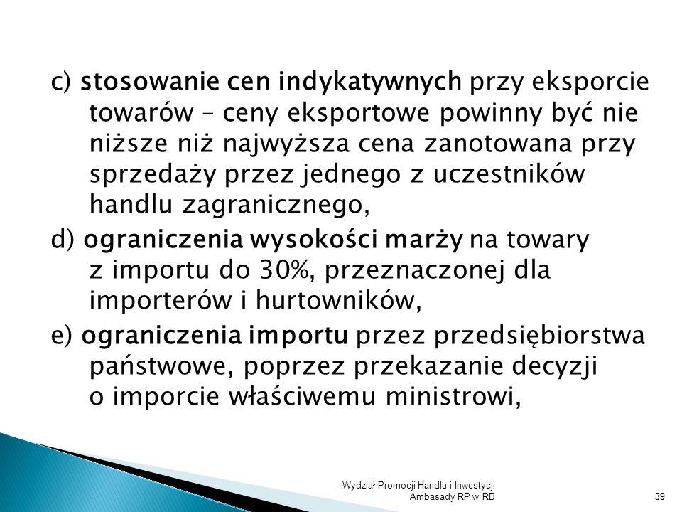 c) stosowanie cen indykatywnych przy eksporcie towarów – ceny eksportowe powinny być nie niższe niż najwyższa cena zanotowana przy sprzedaży przez jednego z uczestników handlu zagranicznego, d) ograniczenia wysokości marży na towary z importu do 30%, przeznaczonej dla importerów i hurtowników, e) ograniczenia importu przez przedsiębiorstwa państwowe, poprzez przekazanie decyzji o imporcie właściwemu ministrowi,