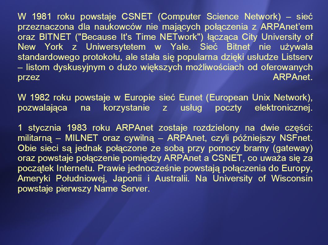 W 1981 roku powstaje CSNET (Computer Science Network) – sieć przeznaczona dla naukowców nie mających połączenia z ARPAnet'em oraz BITNET ( Because It s Time NETwork ) łącząca City University of New York z Uniwersytetem w Yale.