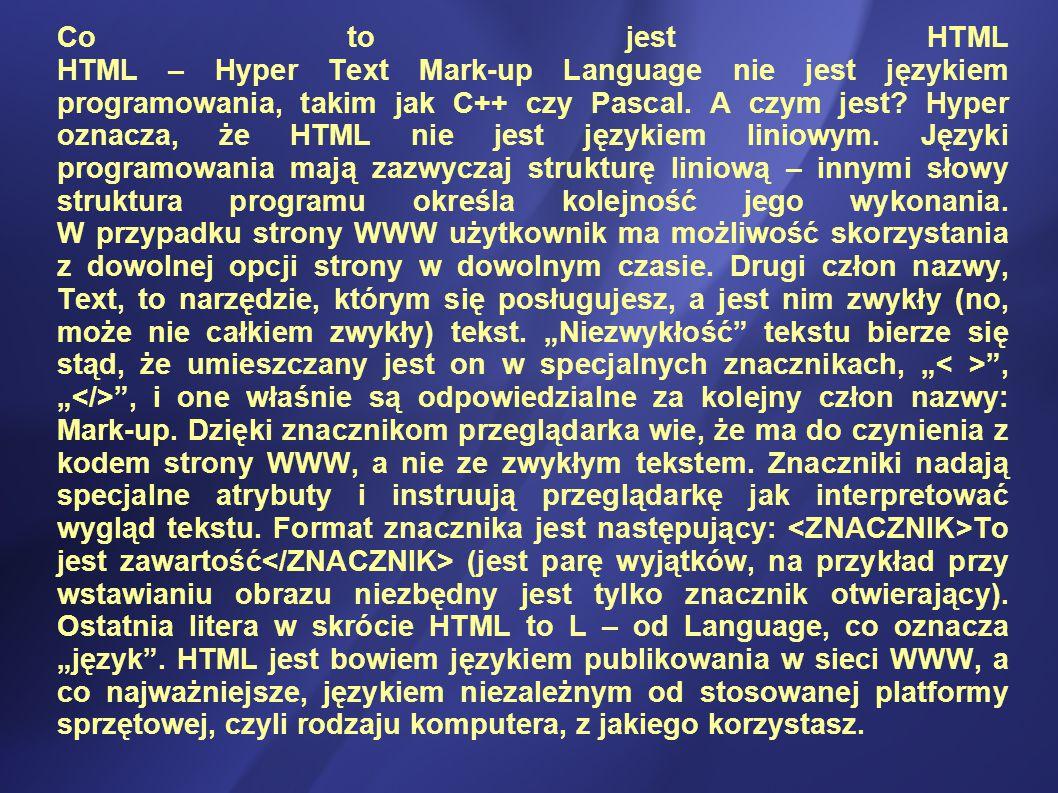 Co to jest HTML HTML – Hyper Text Mark-up Language nie jest językiem programowania, takim jak C++ czy Pascal.