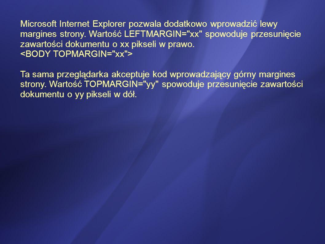 Microsoft Internet Explorer pozwala dodatkowo wprowadzić lewy margines strony. Wartość LEFTMARGIN= xx spowoduje przesunięcie zawartości dokumentu o xx pikseli w prawo. <BODY TOPMARGIN= xx >
