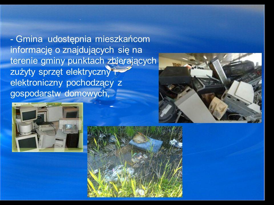- Gmina udostępnia mieszkańcom informację o znajdujących się na terenie gminy punktach zbierających zużyty sprzęt elektryczny i elektroniczny pochodzący z gospodarstw domowych,