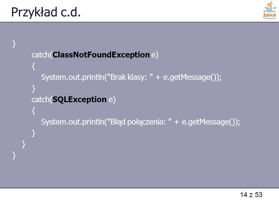 Przykład c.d. } catch(ClassNotFoundException e) {